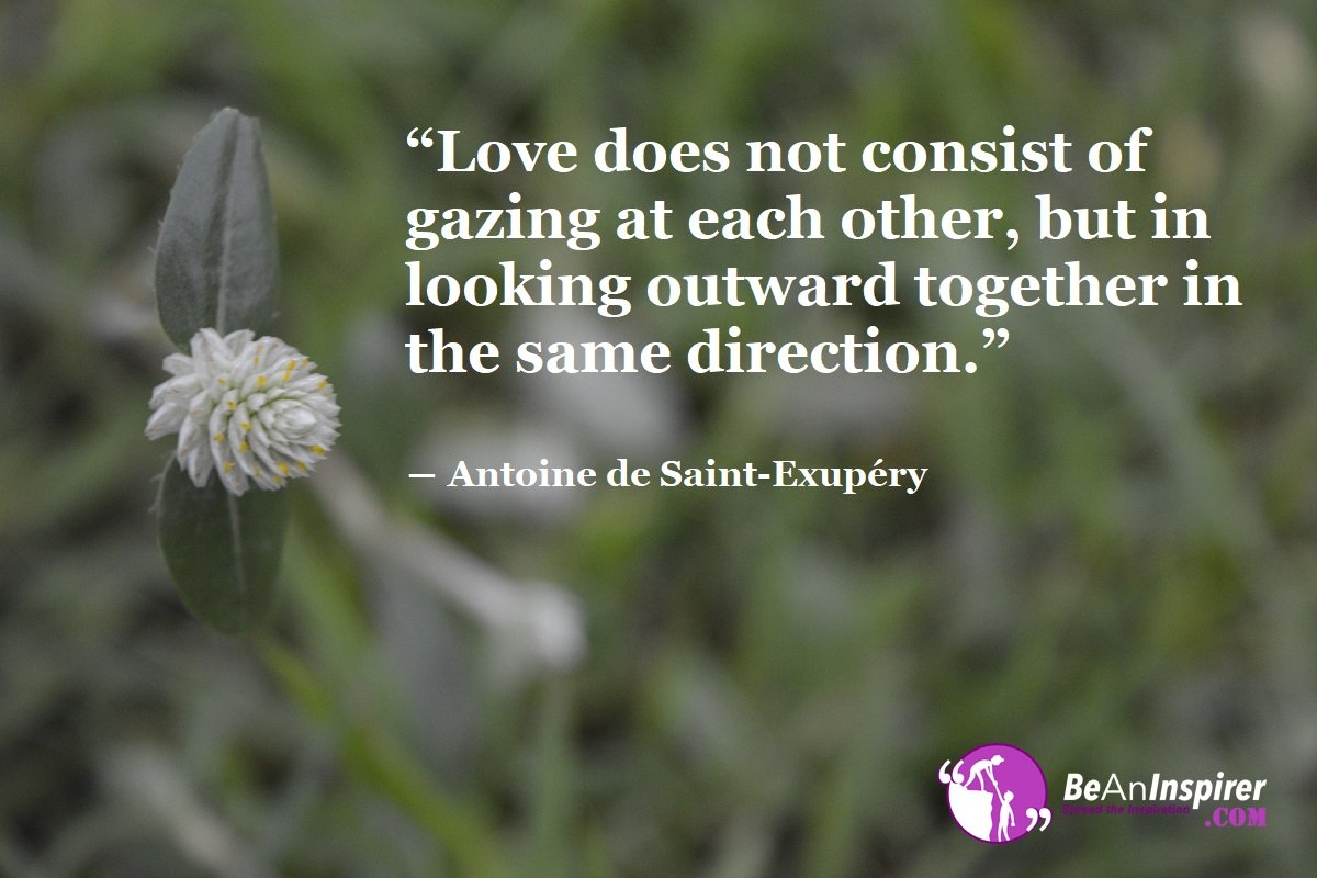 Love-does-not-consist-of-gazing-at-each-other-but-in-looking-outward-together-in-the-same-direction-Antoine-de-Saint-Exupery-Love-Quote-Be-An-Inspirer
