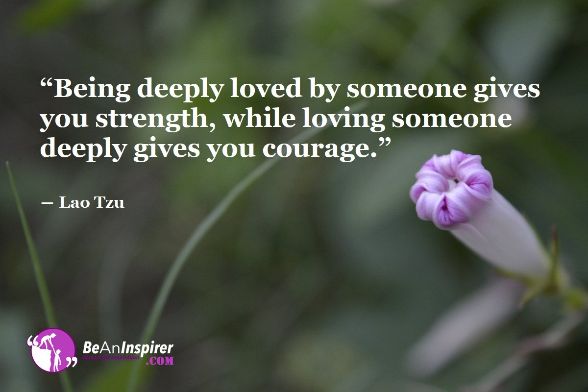 Being-deeply-loved-by-someone-gives-you-strength-while-loving-someone-deeply-gives-you-courage-Lao-Tzu-Top-100-Love-Quotes-Be-An-Inspirer