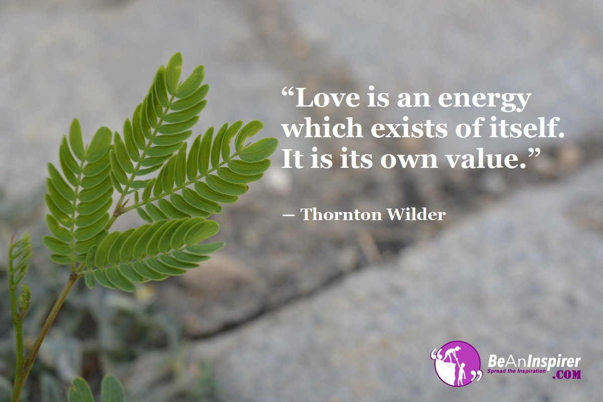 Love-is-an-energy-which-exists-of-itself-It-is-its-own-value-Thornton-Wilder-Top-100-Love-Quotes-Be-An-Inspirer