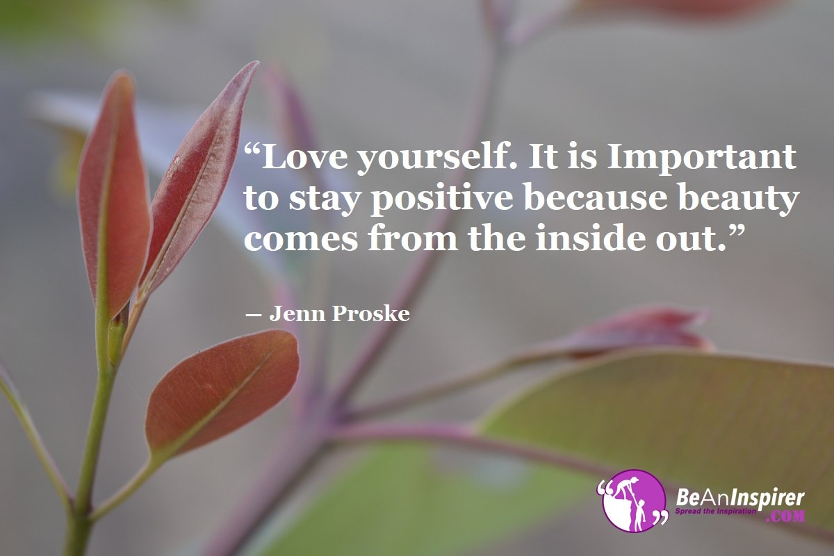 Love-yourself-It-is-Important-to-stay-positive-because-beauty-comes-from-the-inside-out-Jenn-Proske-Top-100-Love-Quotes-Be-An-Inspirer