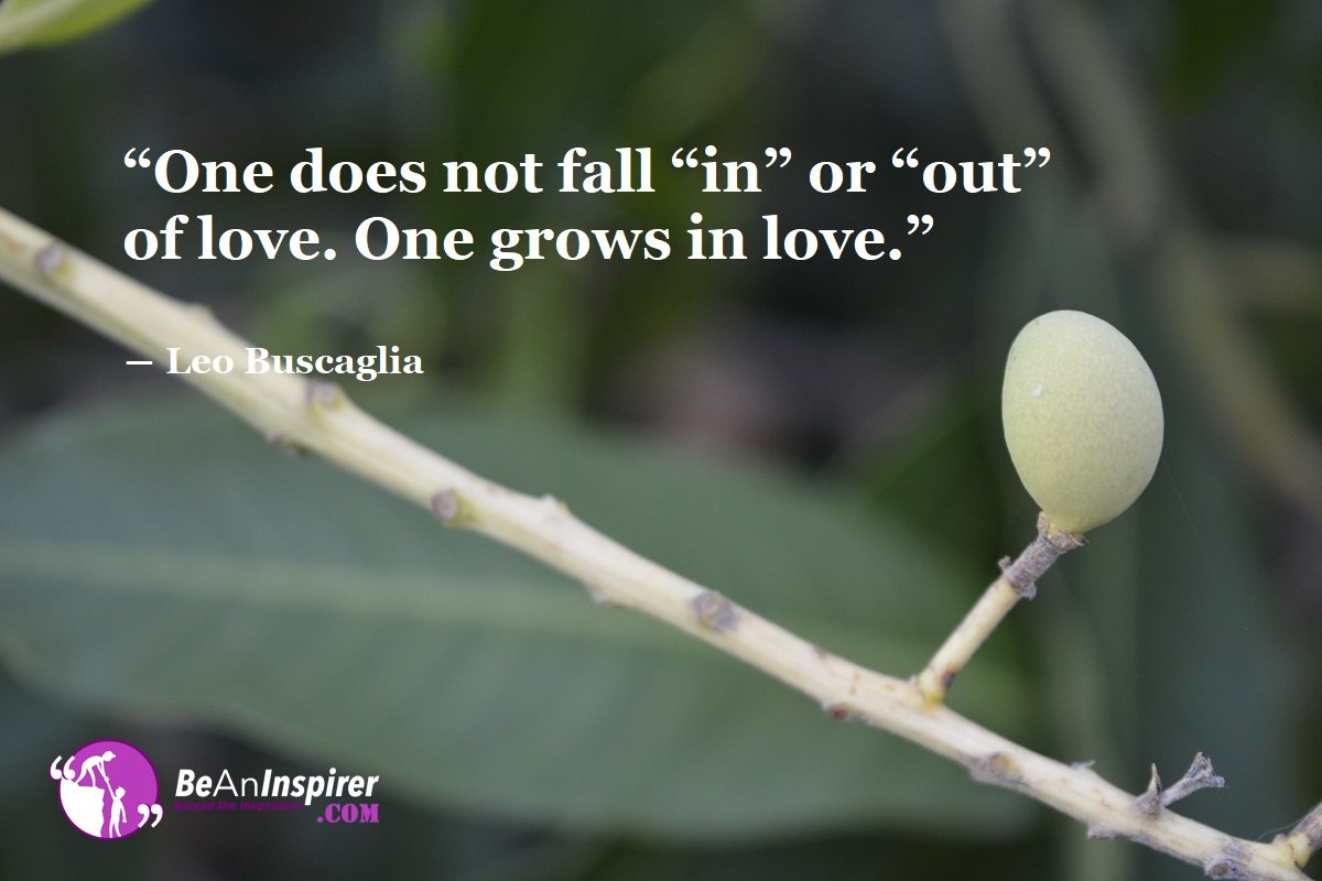 One-does-not-fall-in-or-out-of-love-One-grows-in-love-Leo-Buscaglia-Top-100-Love-Quotes-Be-An-Inspirer