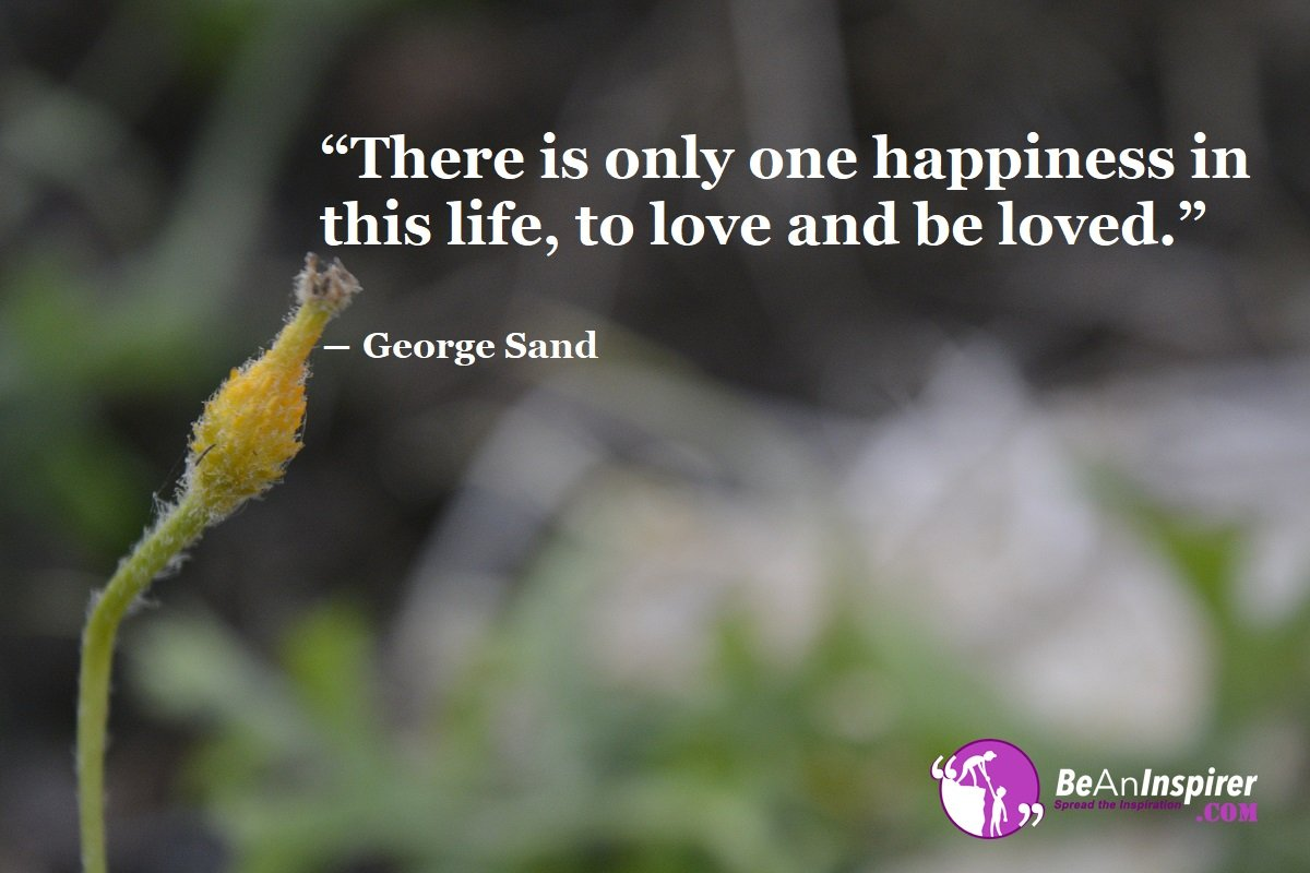 There-is-only-one-happiness-in-this-life-to-love-and-be-loved-George-Sand-Top-100-Love-Quotes-Be-An-Inspirer
