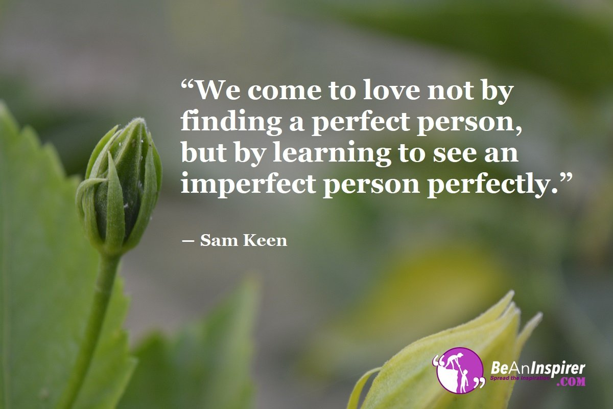 We-come-to-love-not-by-finding-a-perfect-person-but-by-learning-to-see-an-imperfect-person-perfectly-Sam-Keen-Top-100-Love-Quotes-Be-An-Inspirer