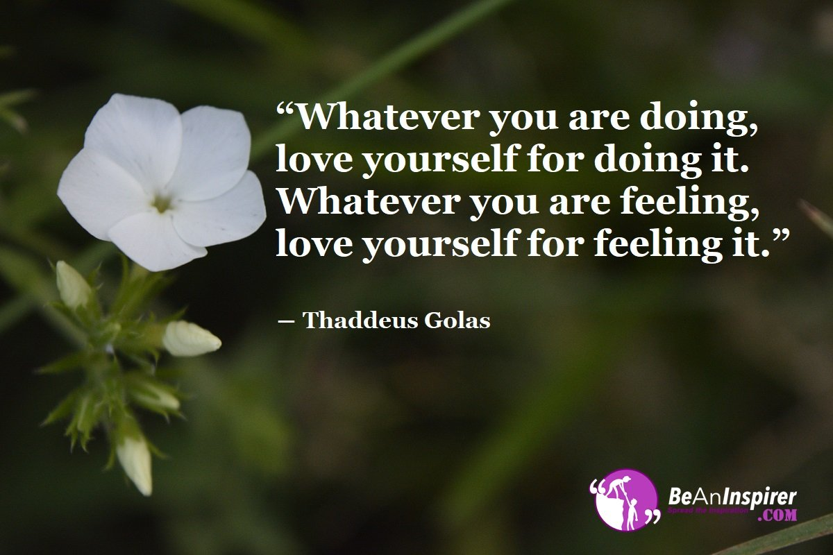 Whatever-you-are-doing-love-yourself-for-doing-it-Whatever-you-are-feeling-love-yourself-for-feeling-it-Thaddeus-Golas-Top-100-Love-Quotes-Be-An-Inspirer
