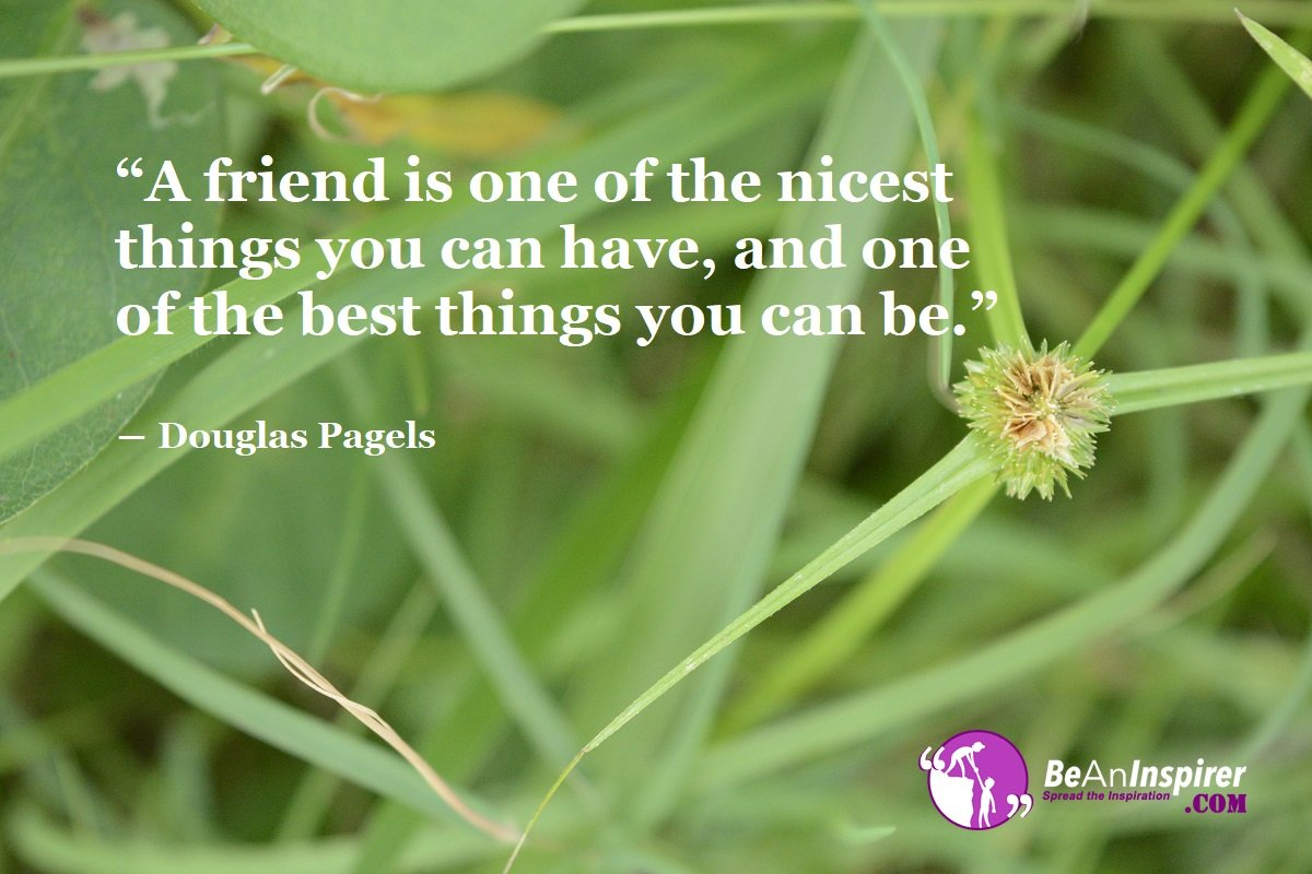 A-friend-is-one-of-the-nicest-things-you-can-have-and-one-of-the-best-things-you-can-be-Douglas-Pagels-Top-100-Friendship-Quotes-Be-An-Inspirer