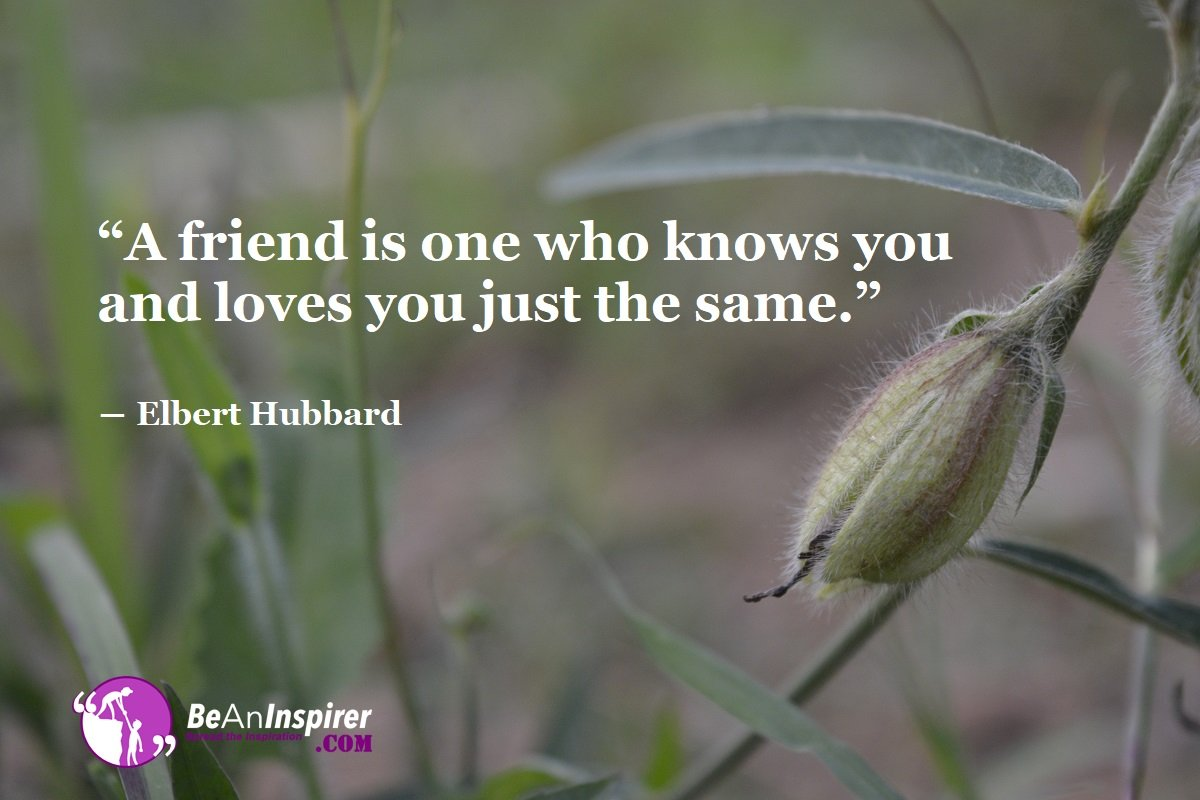 A-friend-is-one-who-knows-you-and-loves-you-just-the-same-Elbert-Hubbard-Top-100-Friendship-Quotes-Be-An-Inspirer