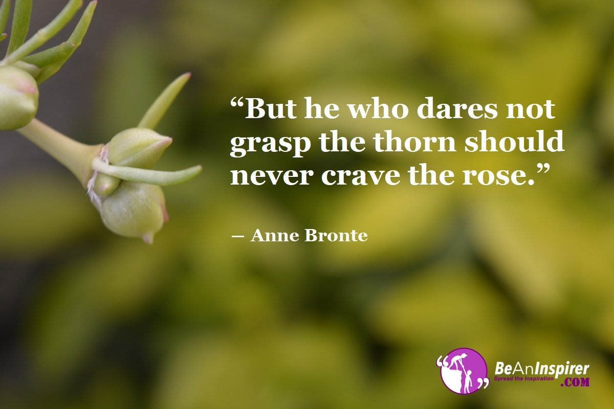 But-he-who-dares-not-grasp-the-thorn-should-never-crave-the-rose-Anne-Bronte-Beauty-Quotes-Be-An-Inspirer