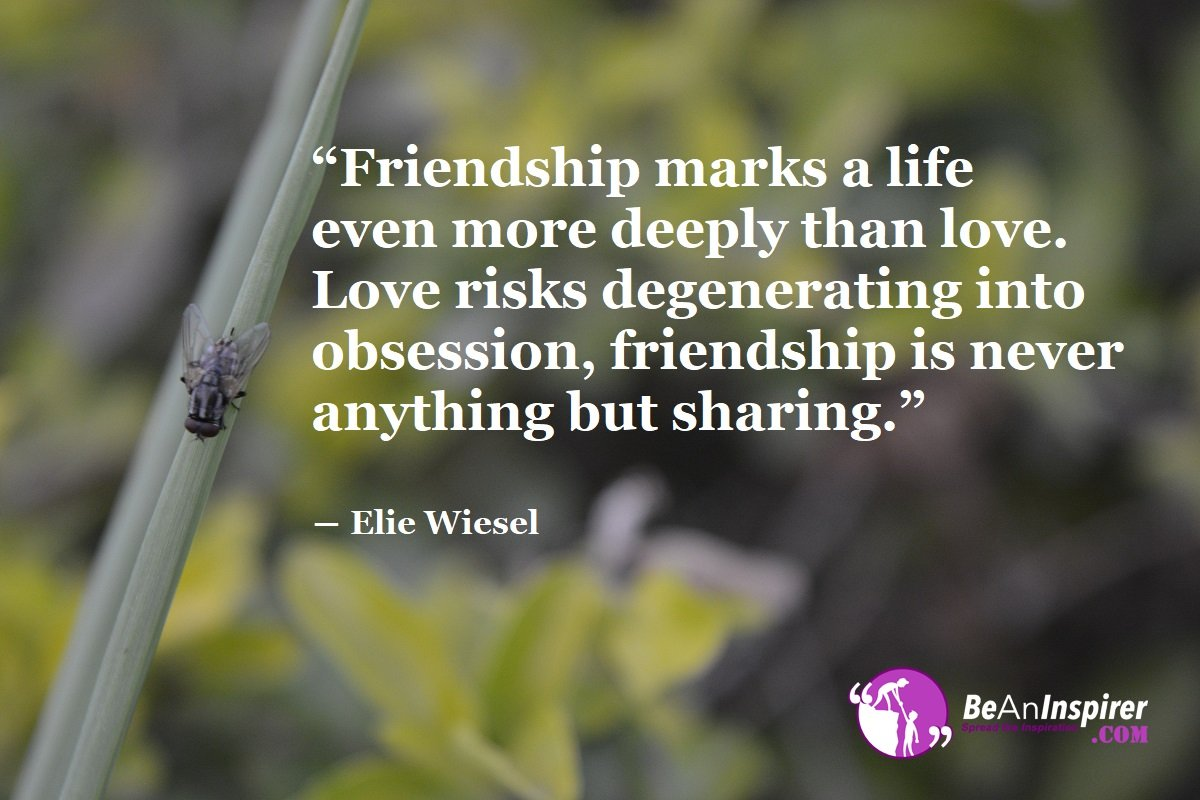 Friendship-marks-a-life-even-more-deeply-than-love-Love-risks-degenerating-into-obsession-friendship-is-never-anything-but-sharing-Elie-Wiesel-Top-100-Friendship-Quotes-Be-An-Inspirer