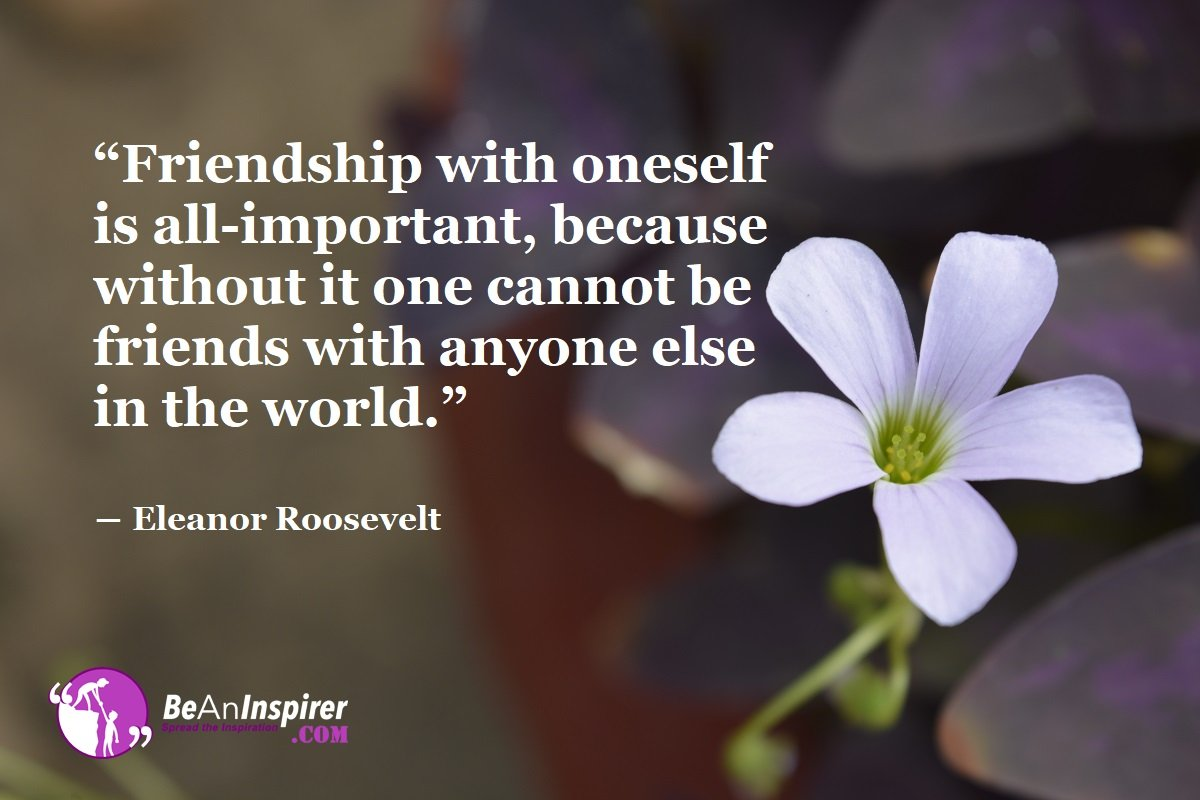 Friendship-with-oneself-is-all-important-because-without-it-one-cannot-be-friends-with-anyone-else-in-the-world-Eleanor-Roosevelt-Top-100-Friendship-Quotes-Be-An-Inspirer