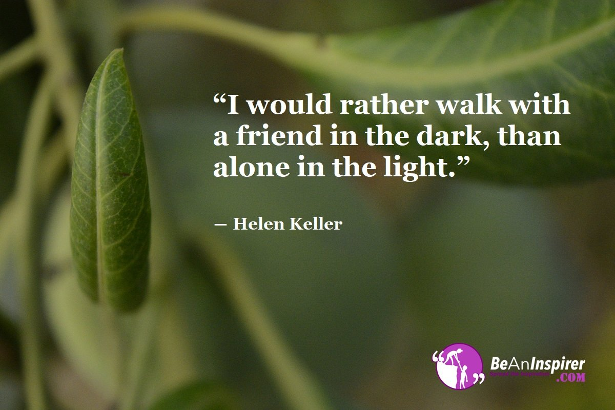 I-would-rather-walk-with-a-friend-in-the-dark-than-alone-in-the-light-Helen-Keller-Top-100-Friendship-Quotes-Be-An-Inspirer