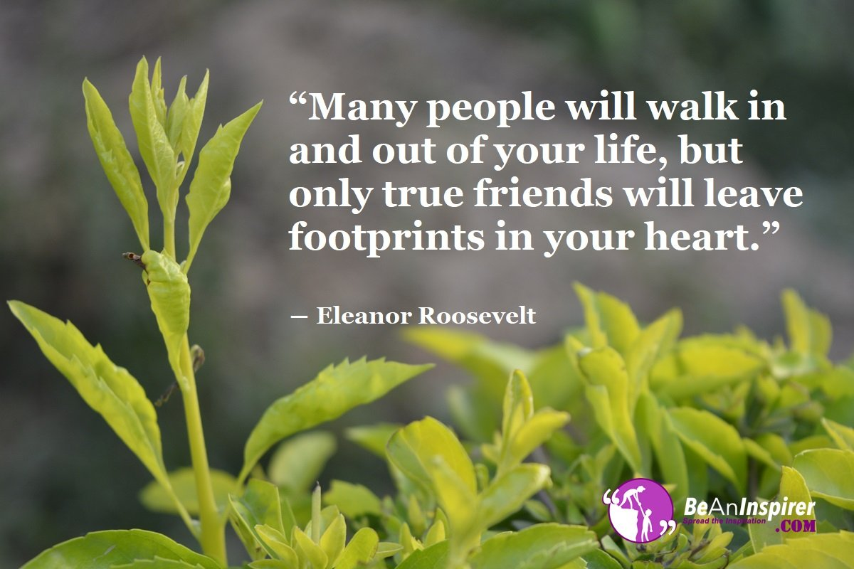 Many-people-will-walk-in-and-out-of-your-life-but-only-true-friends-will-leave-footprints-in-your-heart-Eleanor-Roosevelt-Top-100-Friendship-Quotes-Be-An-Inspirer