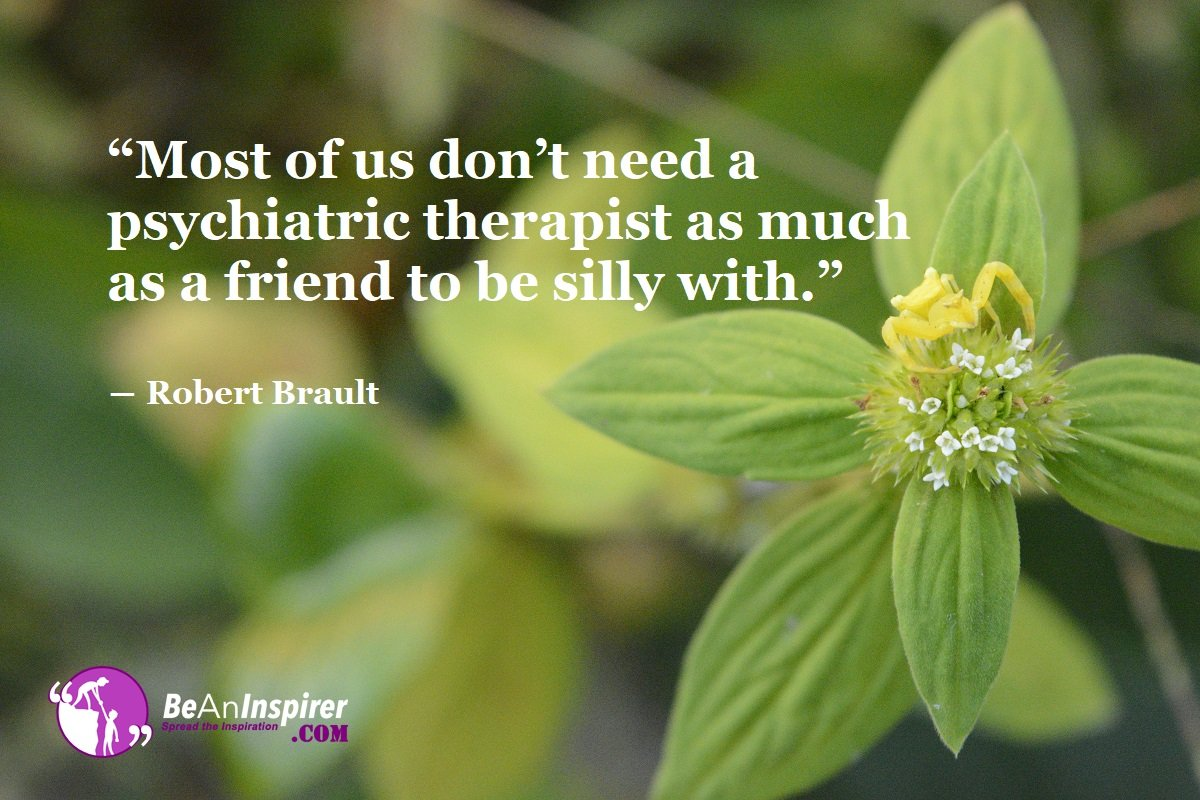 Most-of-us-dont-need-a-psychiatric-therapist-as-much-as-a-friend-to-be-silly-with-Robert-Brault-Top-100-Friendship-Quotes-Be-An-Inspirer