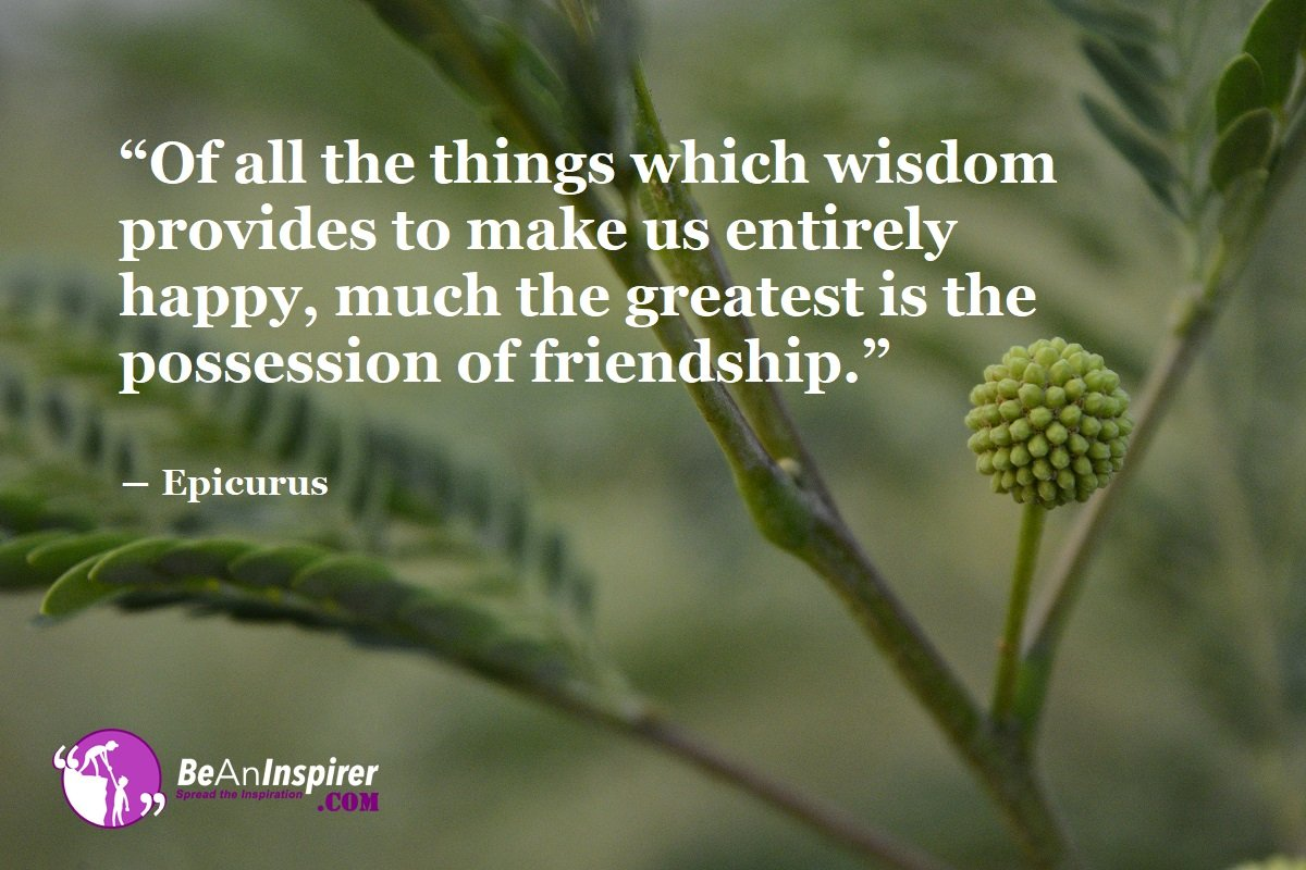 Of-all-the-things-which-wisdom-provides-to-make-us-entirely-happy-much-the-greatest-is-the-possession-of-friendship-Epicurus-Top-100-Friendship-Quotes-Be-An-Inspirer