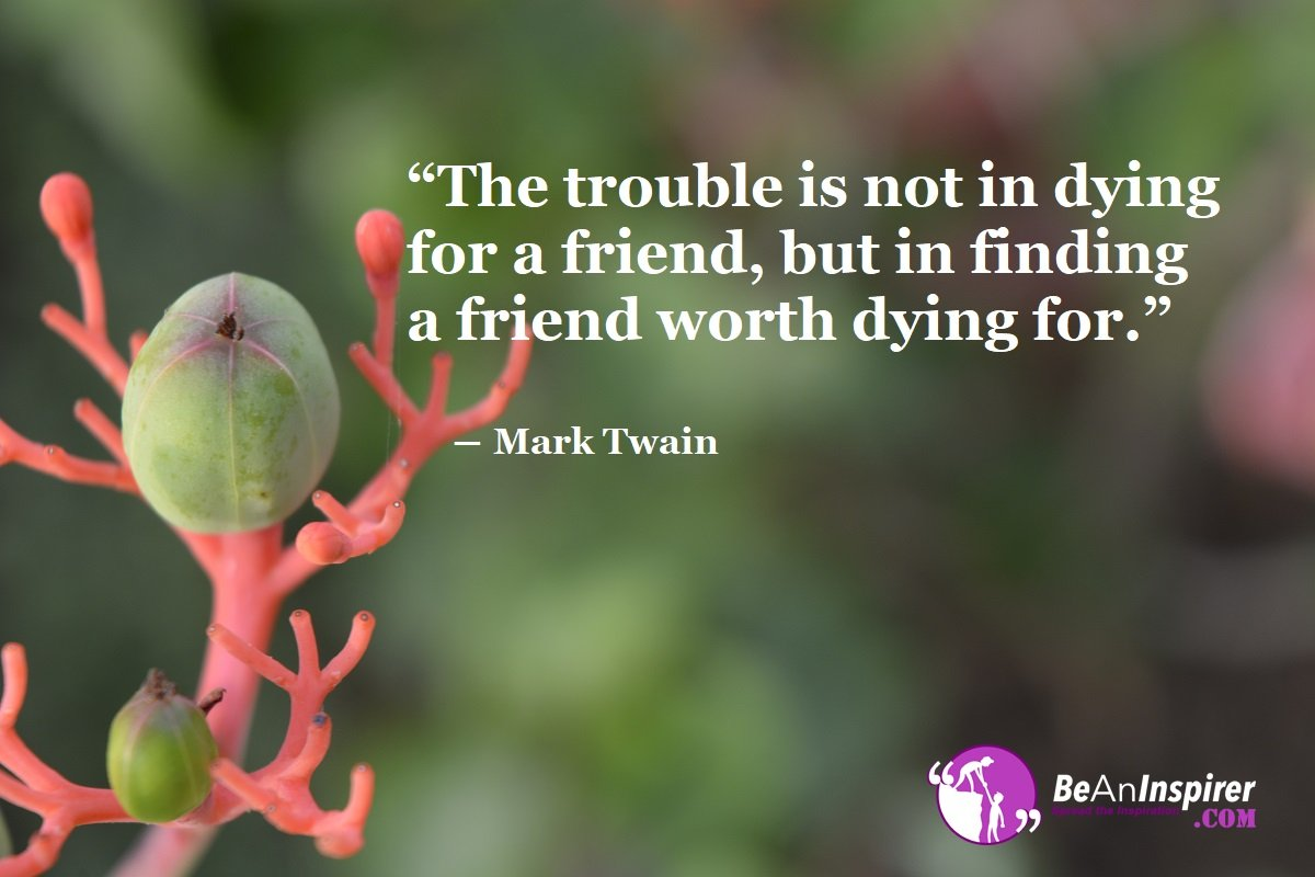 The-trouble-is-not-in-dying-for-a-friend-but-in-finding-a-friend-worth-dying-for-Mark-Twain-Top-100-Friendship-Quotes-Be-An-Inspirer