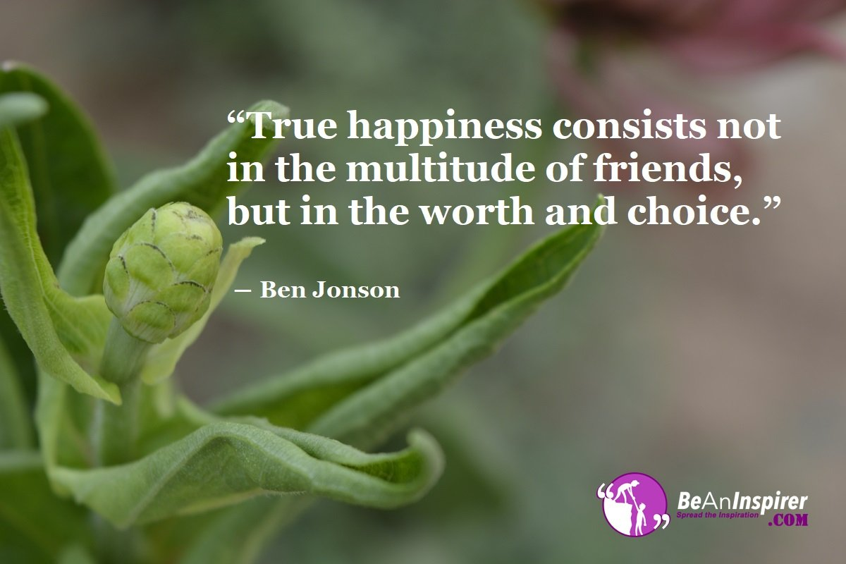 True-happiness-consists-not-in-the-multitude-of-friends-but-in-the-worth-and-choice-Ben-Jonson-Top-100-Friendship-Quotes-Be-An-Inspirer