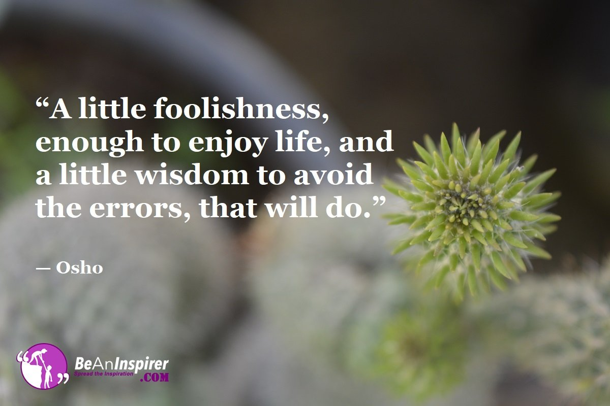 A-little-foolishness-enough-to-enjoy-life-and-a-little-wisdom-to-avoid-the-errors-that-will-do-Osho-Top-100-Life-Quotes-Be-An-Inspirer