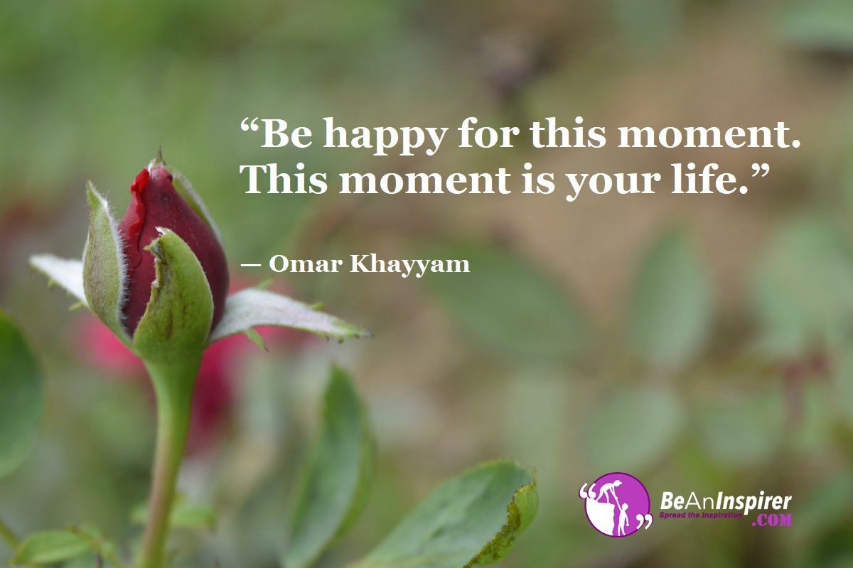 Be-happy-for-this-moment-This-moment-is-your-life-Omar-Khayyam-Top-100-Life-Quotes-Be-An-Inspirer