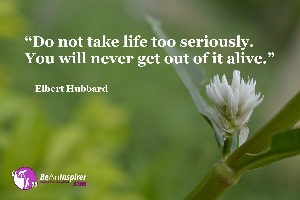 Do-not-take-life-too-seriously-You-will-never-get-out-of-it-alive-Elbert-Hubbard-Top-100-Life-Quotes-Be-An-Inspirer