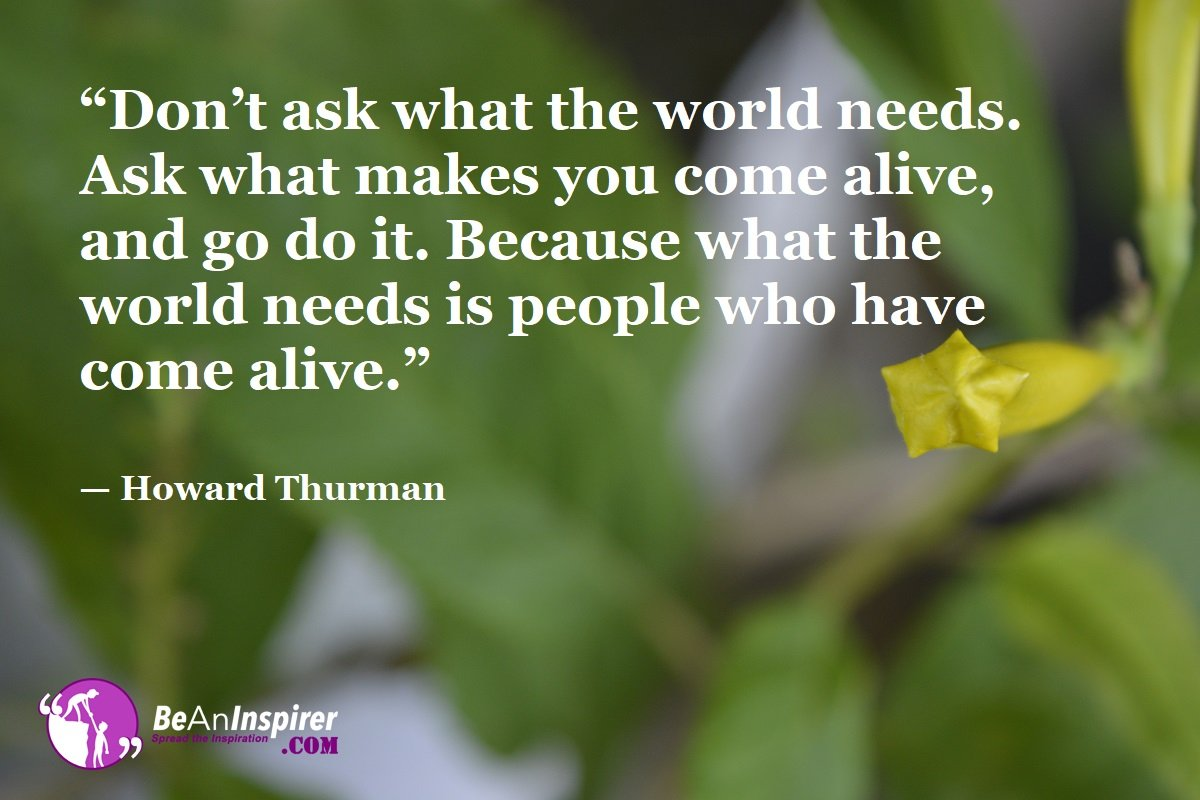 Dont-ask-what-the-world-needs-Ask-what-makes-you-come-alive-and-go-do-it-Because-what-the-world-needs-is-people-who-have-come-alive-Howard-Thurman-Top-100-Life-Quotes-Be-An-Inspirer