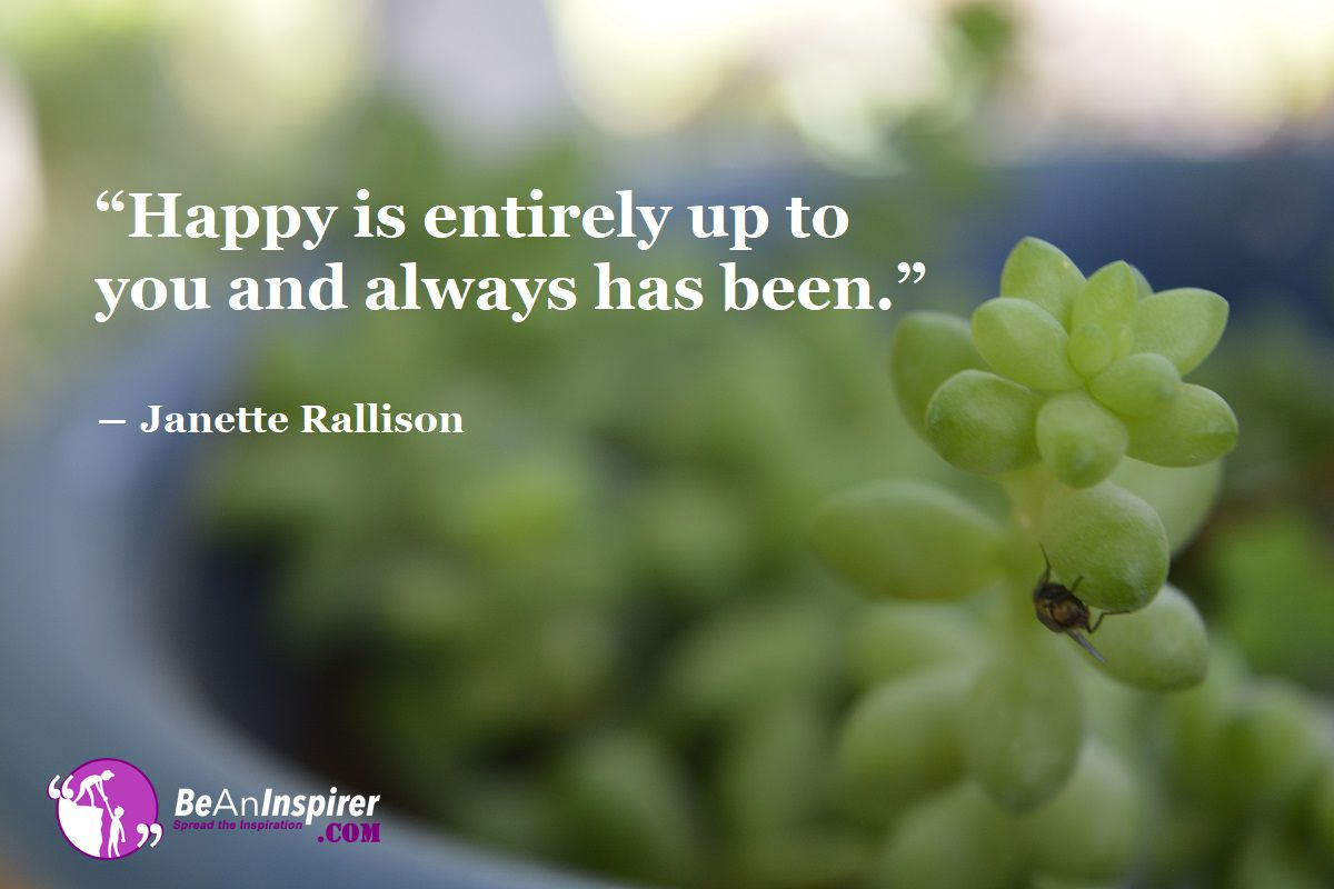 """Happy is entirely up to you and always has been."" ― Janette Rallison"
