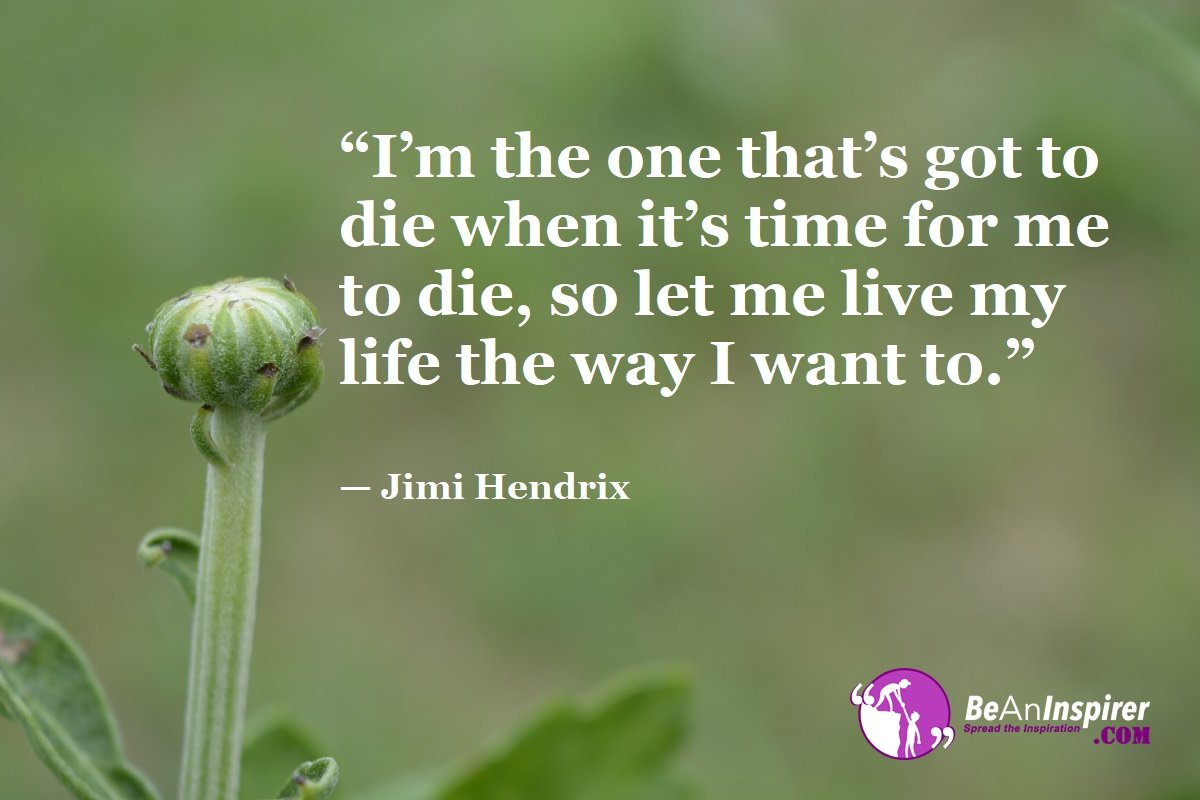 Im-the-one-thats-got-to-die-when-its-time-for-me-to-die-so-let-me-live-my-life-the-way-I-want-to-Jimi-Hendrix-Top-100-Life-Quotes-Be-An-Inspirer