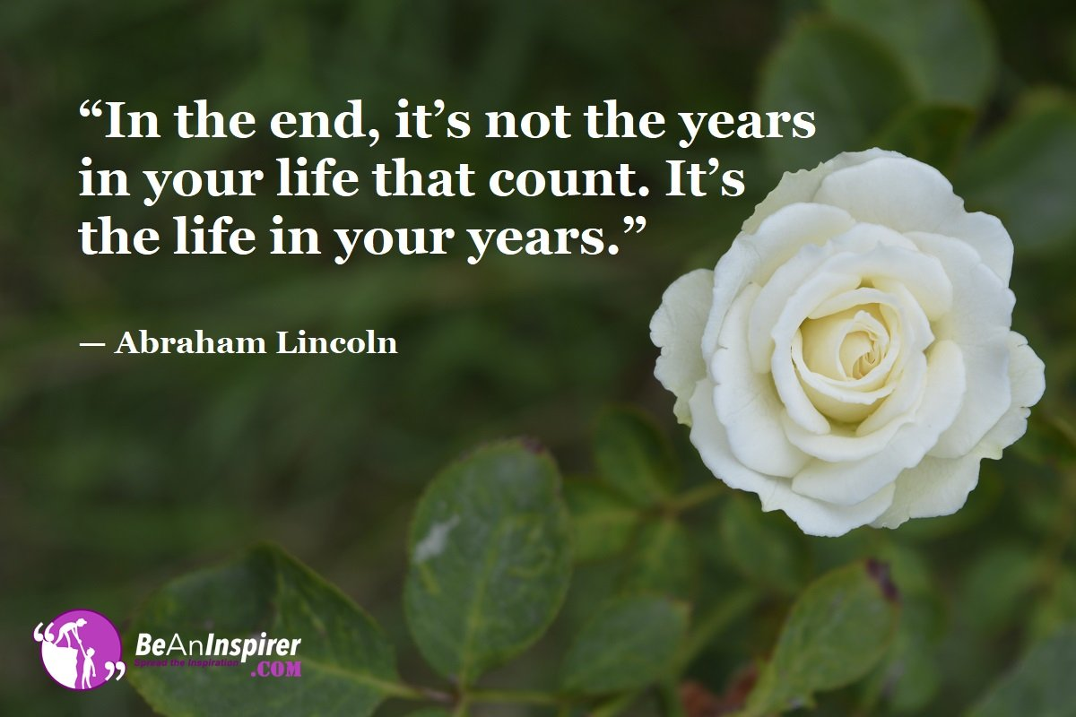 In-the-end-its-not-the-years-in-your-life-that-count-Its-the-life-in-your-years-Abraham-Lincoln-Top-100-Life-Quotes-Be-An-Inspirer