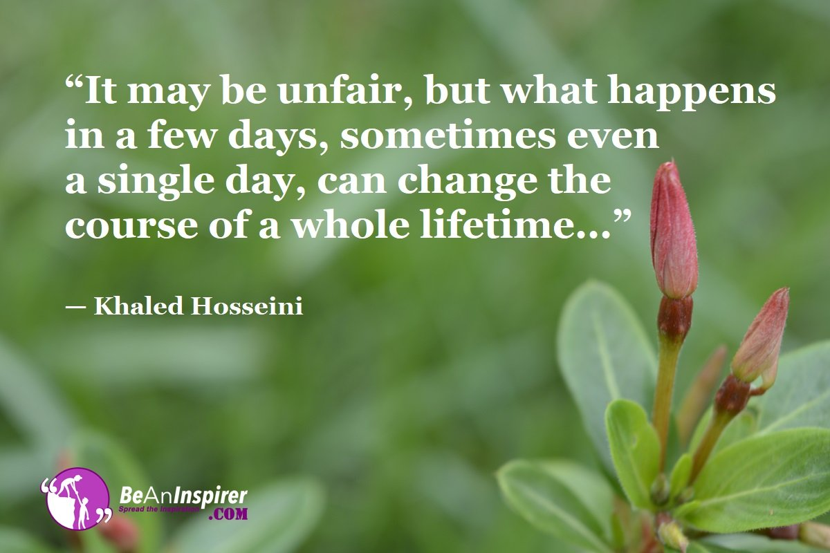 It-may-be-unfair-but-what-happens-in-a-few-days-sometimes-even-a-single-day-can-change-the-course-of-a-whole-lifetime-Khaled-Hosseini-Top-100-Life-Quotes-Be-An-Inspirer