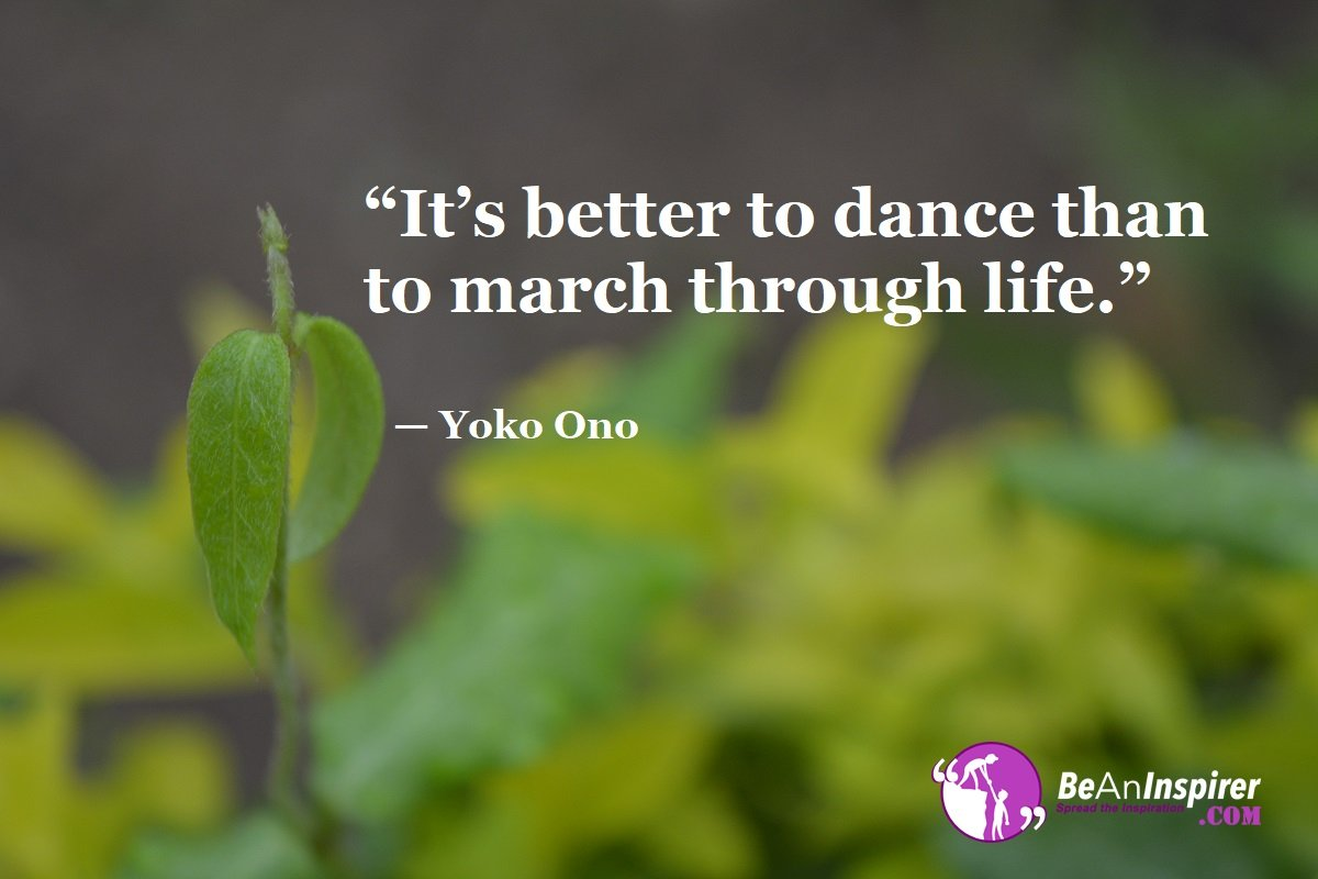 Its-better-to-dance-than-to-march-through-life-Yoko-Ono-Top-100-Life-Quotes-Be-An-Inspirer