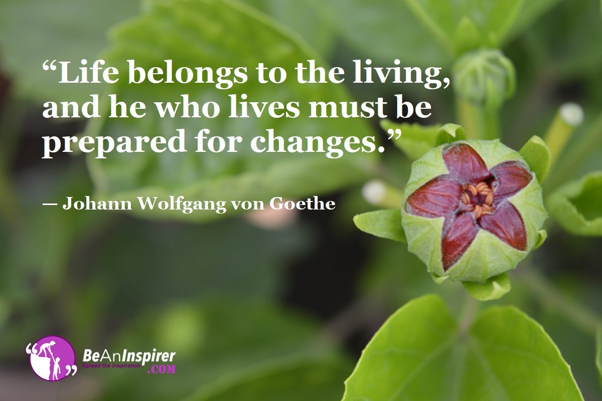 Life-belongs-to-the-living-and-he-who-lives-must-be-prepared-for-changes-Johann-Wolfgang-von-Goethe-Top-100-Life-Quotes-Be-An-Inspirer