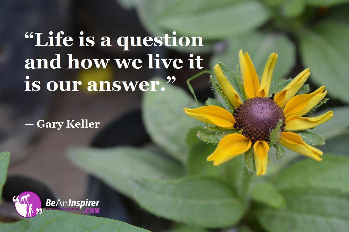 Life-is-a-question-and-how-we-live-it-is-our-answer-Gary-Keller-Top-100-Life-Quotes-Be-An-Inspirer
