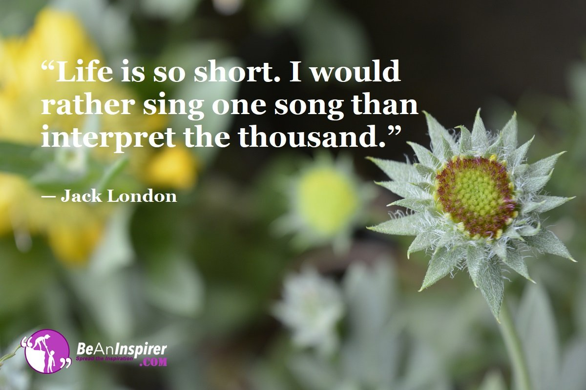 Life-is-so-short-I-would-rather-sing-one-song-than-interpret-the-thousand-Jack-London-Top-100-Life-Quotes-Be-An-Inspirer