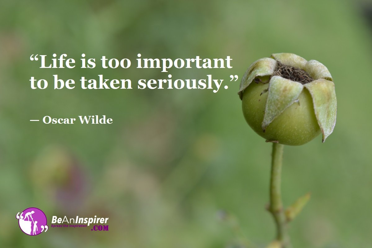 Life-is-too-important-to-be-taken-seriously-Oscar-Wilde-Top-100-Life-Quotes-Be-An-Inspirer