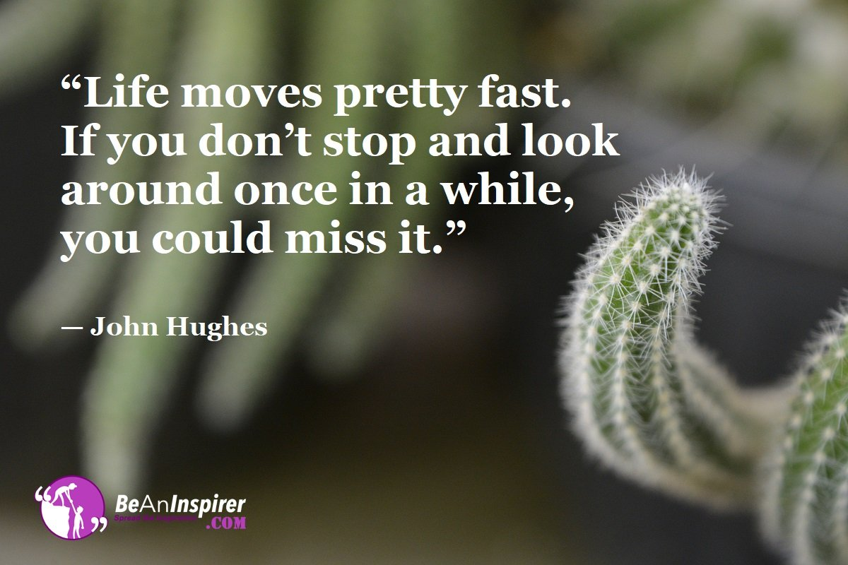 Life-moves-pretty-fast-If-you-dont-stop-and-look-around-once-in-a-while-you-could-miss-it-John-Hughes-Top-100-Life-Quotes-Be-An-Inspirer