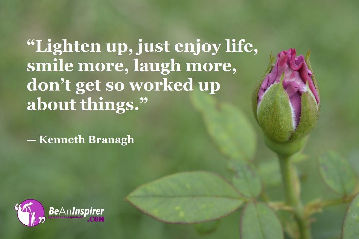 Lighten-up-just-enjoy-life-smile-more-laugh-more-dont-get-so-worked-up-about-things-Kenneth-Branagh-Top-100-Life-Quotes-Be-An-Inspirer