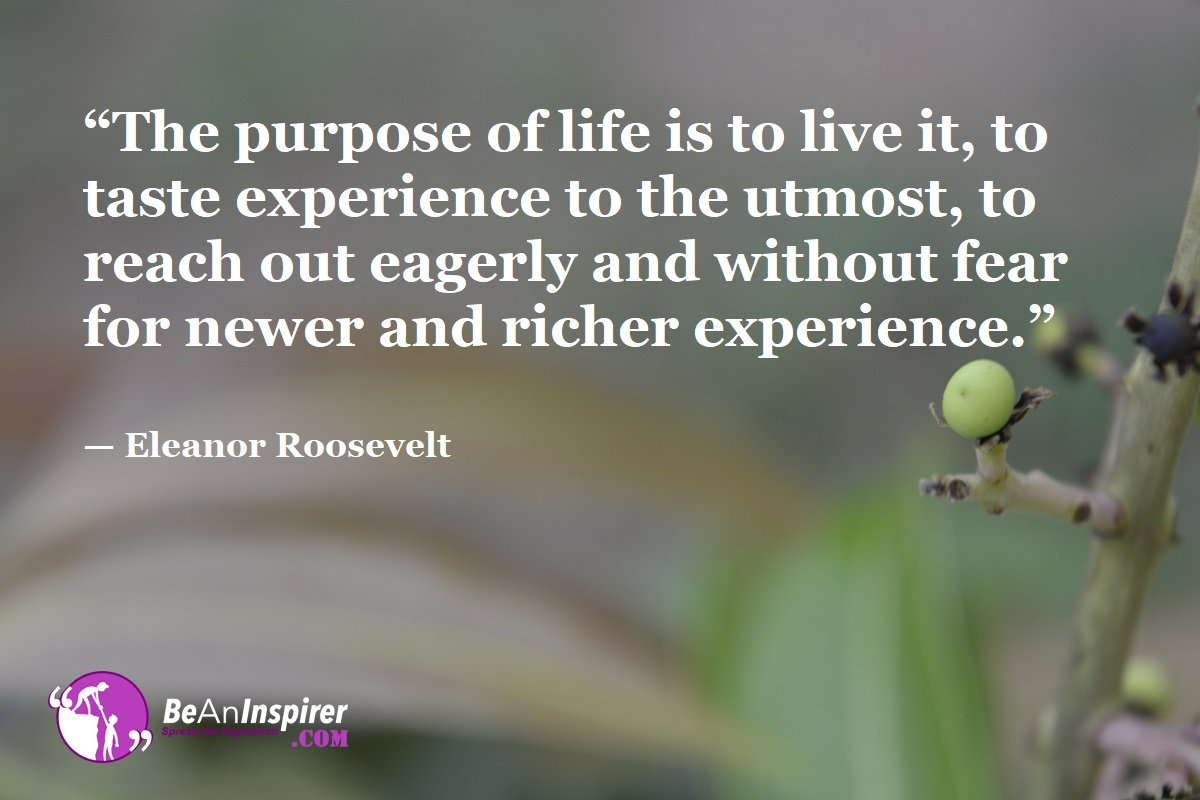The-purpose-of-life-is-to-live-it-to-taste-experience-to-the-utmost-to-reach-out-eagerly-and-without-fear-for-newer-and-richer-experience-Eleanor-Roosevelt-Top-100-Life-Quotes-Be-An-Inspirer