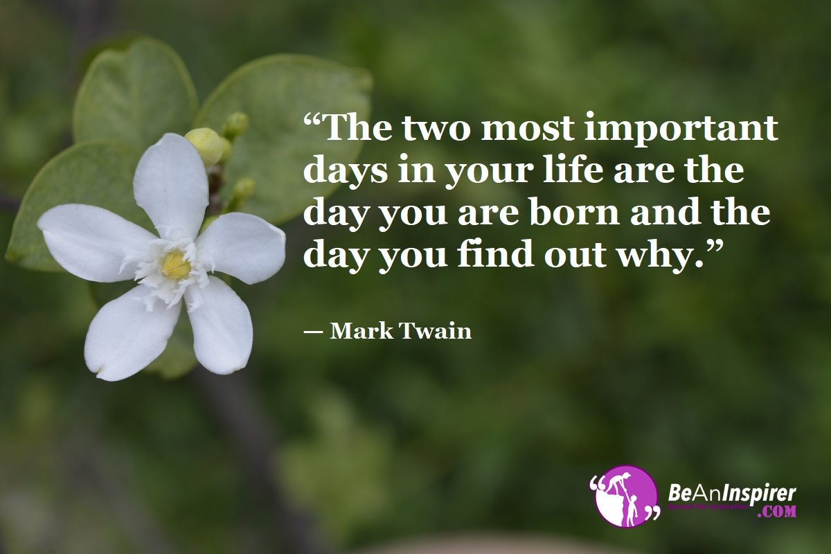 The-two-most-important-days-in-your-life-are-the-day-you-are-born-and-the-day-you-find-out-why-Mark-Twain-Top-100-Life-Quotes-Be-An-Inspirer
