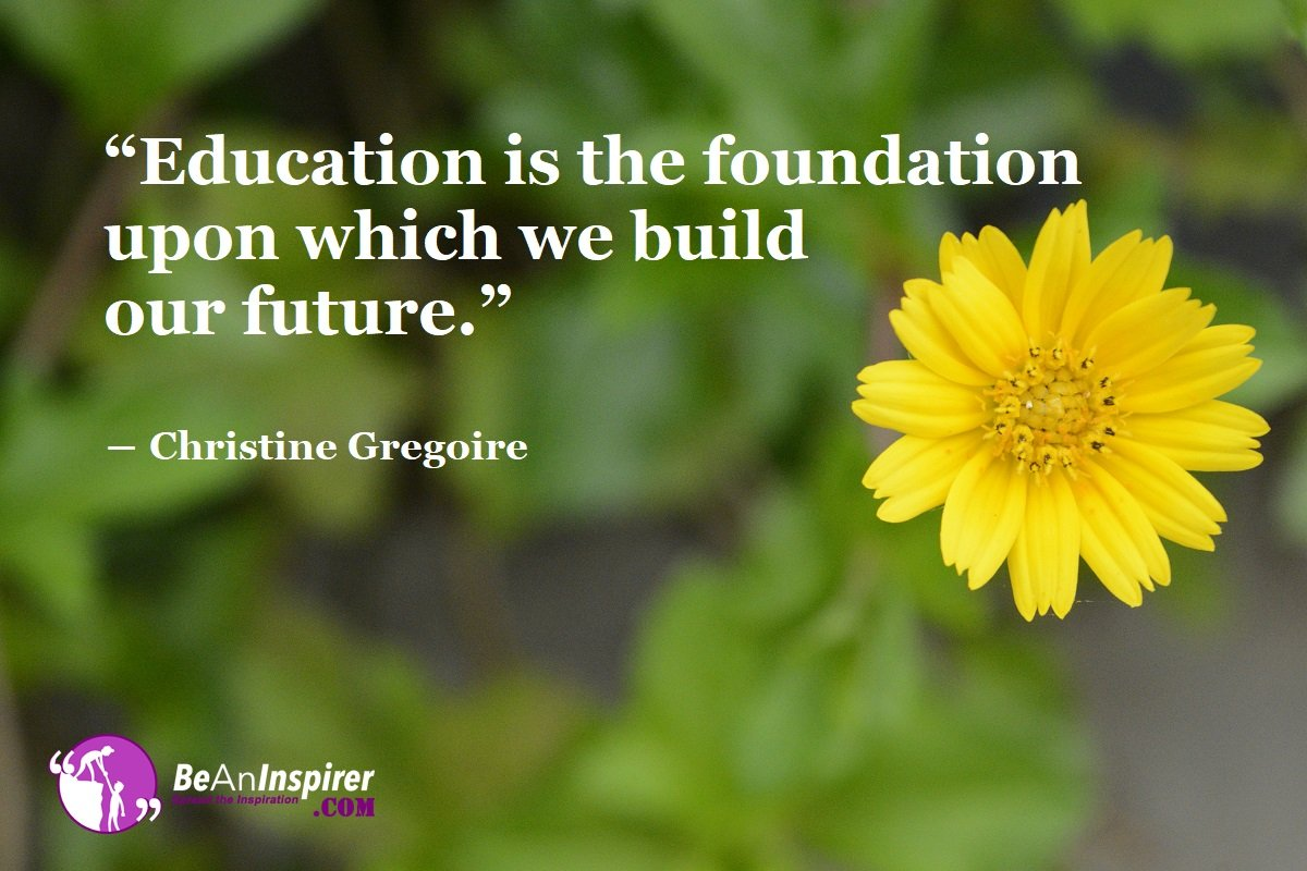 Education-is-the-foundation-upon-which-we-build-our-future-Christine-Gregoire-Education-Quotes-Be-An-Inspirer