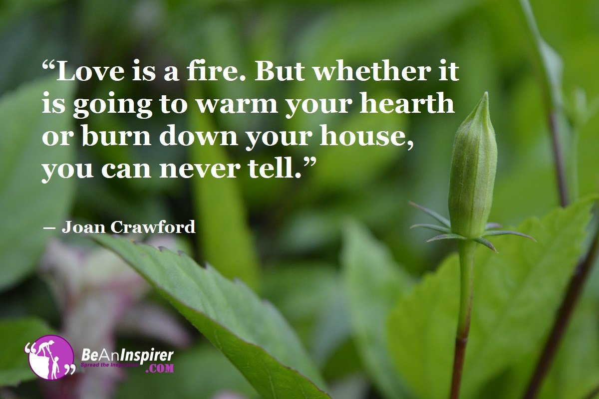 Love-is-a-fire-But-whether-it-is-going-to-warm-your-hearth-or-burn-down-your-house-you-can-never-tell-Joan-Crawford-Love-Quotes-Be-An-Inspirer