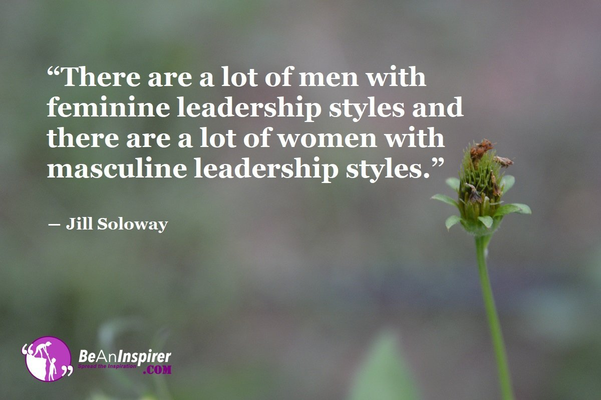 """There are a lot of men with feminine leadership styles and there are a lot of women with masculine leadership styles."" ― Jill Soloway"