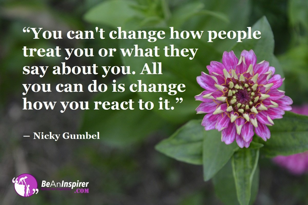 """""""You can't change how people treat you or what they say about you. All you can do is change how you react to it."""" ― Nicky Gumbel"""